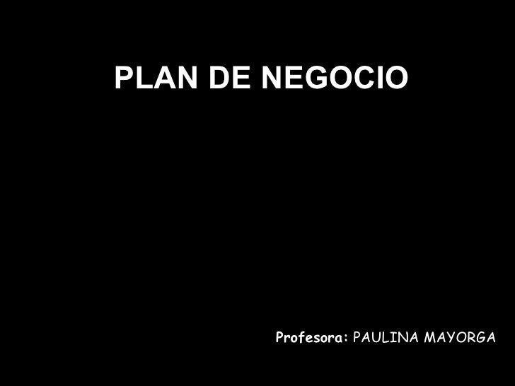 PLAN DE NEGOCIO Profesora:  PAULINA MAYORGA