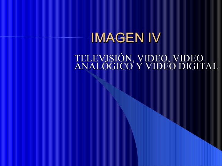 IMAGEN IV TELEVISI ÓN, VIDEO, VIDEO ANALÓGICO Y VIDEO DIGITAL