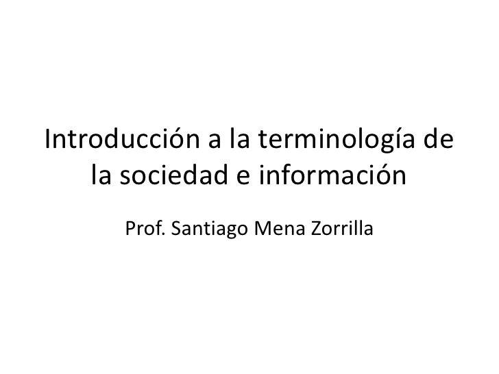 Introducción a la terminología de la sociedad e información<br />Prof. Santiago Mena Zorrilla<br />