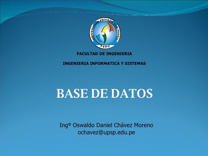 BASE DE DATOS FACULTAD DE INGENIERIA INGENIERIA INFORMATICA Y SISTEMAS Ingº Oswaldo Daniel Chávez Moreno [email_address]