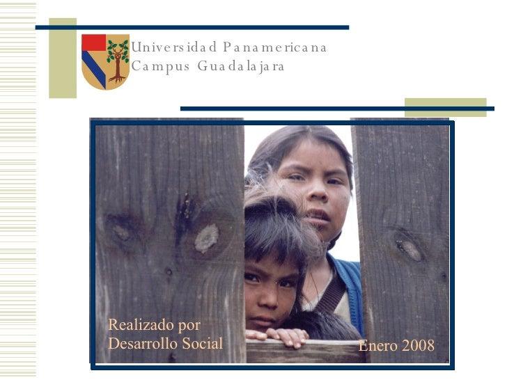 Universidad Panamericana Campus Guadalajara Enero 2008 Realizado por Desarrollo Social