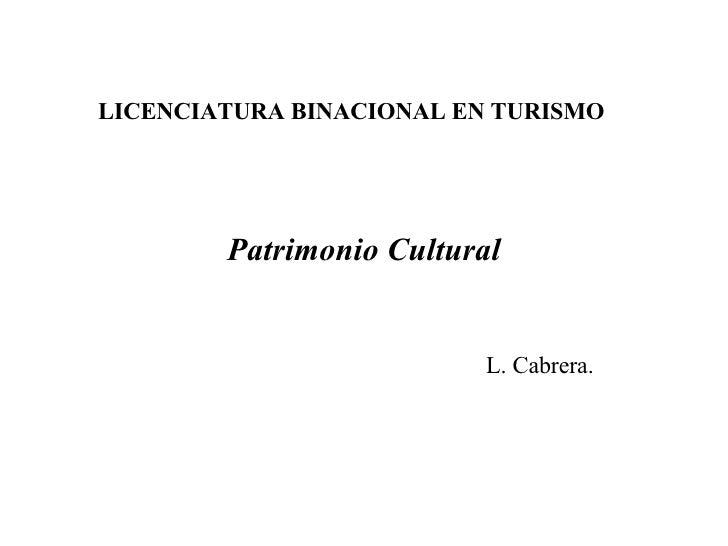 LICENCIATURA BINACIONAL EN TURISMO             Patrimonio Cultural                             L. Cabrera.