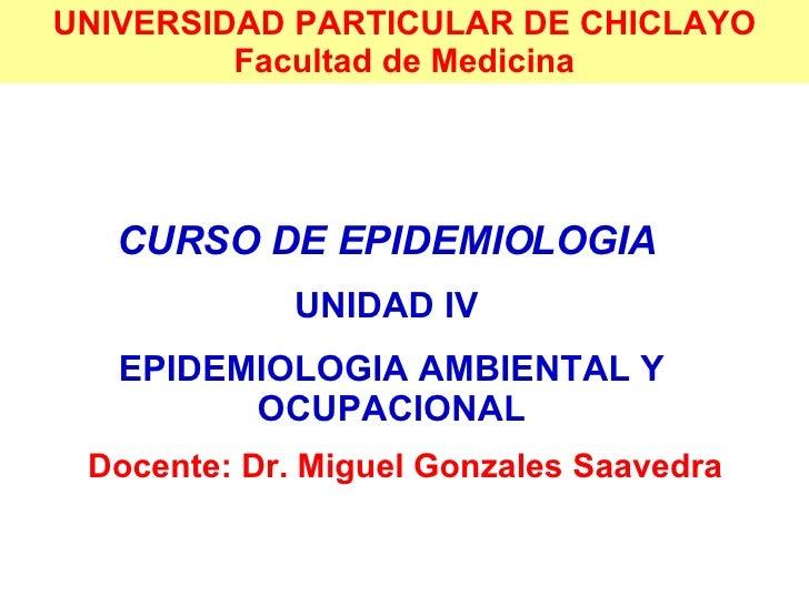 UNIVERSIDAD PARTICULAR DE CHICLAYO Facultad de Medicina CURSO DE EPIDEMIOLOGIA   UNIDAD IV  EPIDEMIOLOGIA AMBIENTAL Y OCUP...