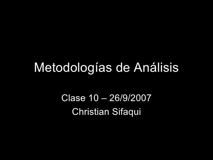 Metodologías de Análisis Clase 10 – 26/9/2007 Christian Sifaqui