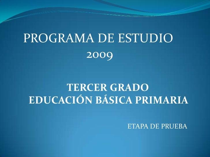 PROGRAMA DE ESTUDIO<br /> 2009<br />TERCER GRADO<br /> EDUCACIÓN BÁSICA PRIMARIA<br />ETAPA DE PRUEBA <br />