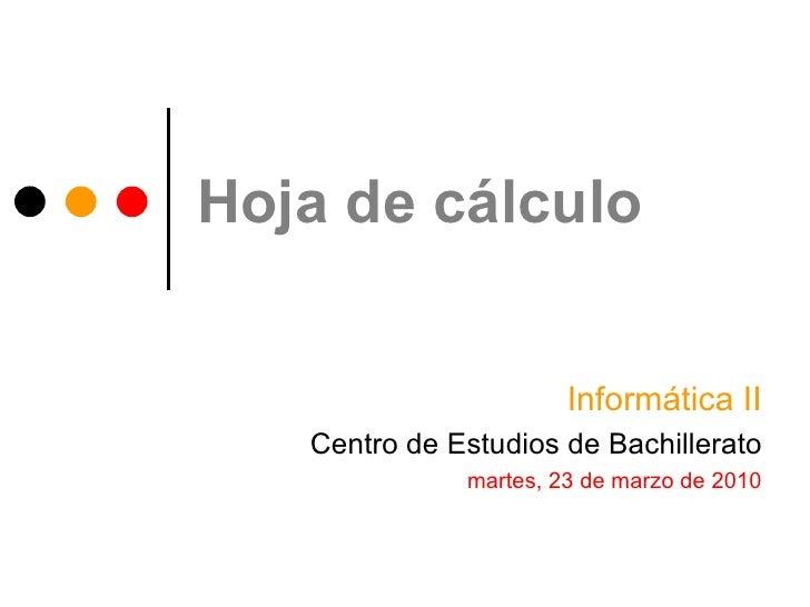 Hoja de cálculo Informática II Centro de Estudios de Bachillerato martes, 23 de marzo de 2010