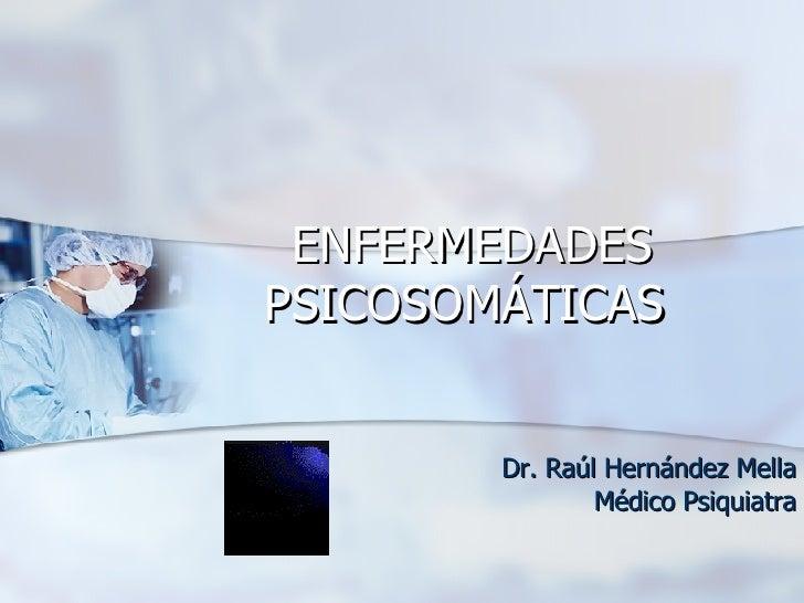 ENFERMEDADES PSICOSOMÁTICAS   Dr. Raúl Hernández Mella Médico Psiquiatra