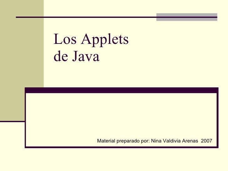 Los Applets  de Java Material preparado por: Nina Valdivia Arenas  2007