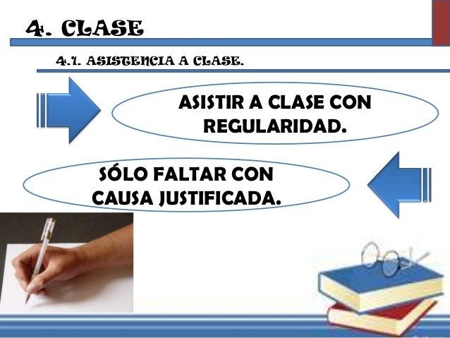 4. CLASE 4.1. ASISTENCIA A CLASE. ASISTIR A CLASE CON REGULARIDAD. SÓLO FALTAR CON CAUSA JUSTIFICADA.