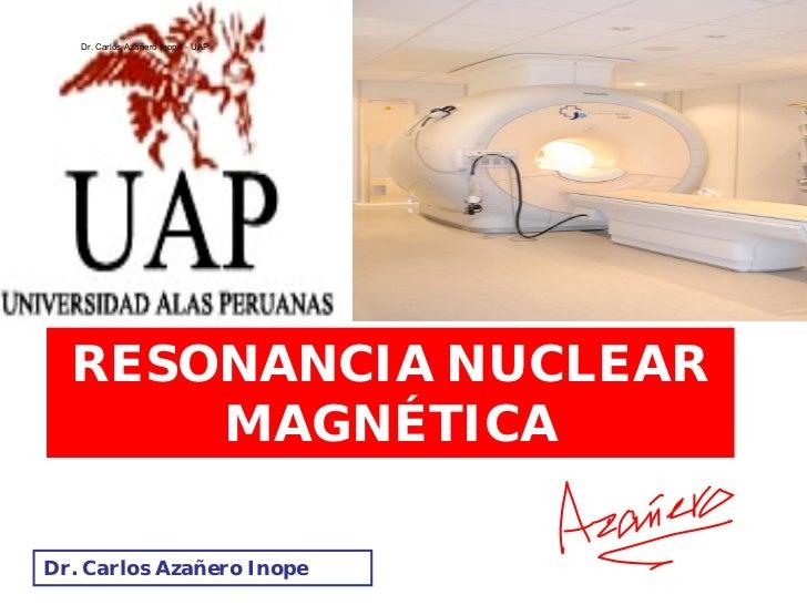 Dr. Carlos Azañero Inope - UAP       RESONANCIA NUCLEAR       MAGNÉTICA  Dr. Carlos Azañero Inope