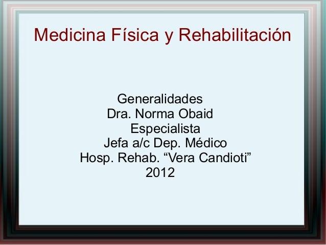 """Medicina Física y Rehabilitación  Generalidades Dra. Norma Obaid Especialista Jefa a/c Dep. Médico Hosp. Rehab. """"Vera Cand..."""