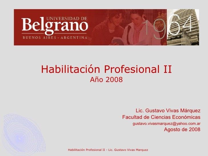 Habilitación Profesional II Año 2008 Lic. Gustavo Vivas Márquez Facultad de Ciencias Económicas [email_address] Agosto de ...