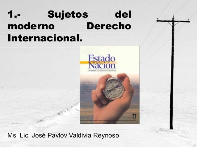 1.Sujetos del moderno Derecho Internacional.  Ms. Lic. José Pavlov Valdivia Reynoso