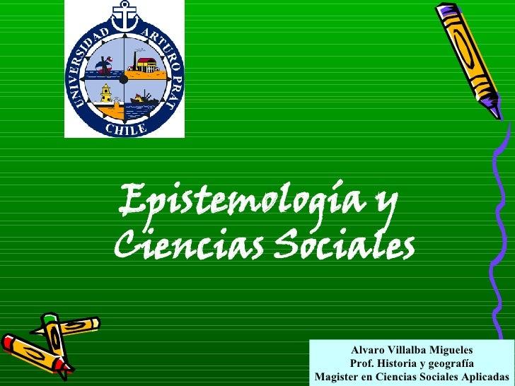 Alvaro Villalba Migueles Prof. Historia y geografía Magister en Ciencias Sociales Aplicadas Epistemología y Ciencias Socia...