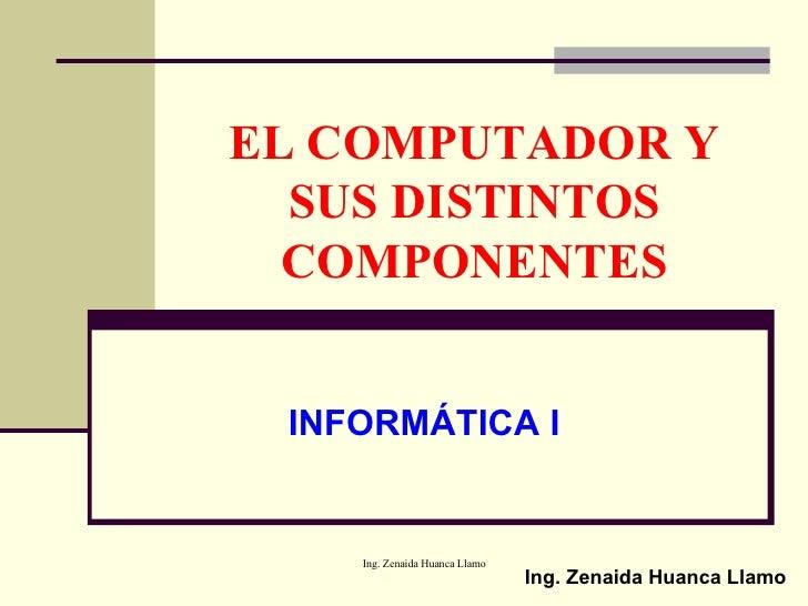 EL COMPUTADOR Y SUS DISTINTOS COMPONENTES INFORMÁTICA I Ing. Zenaida Huanca Llamo