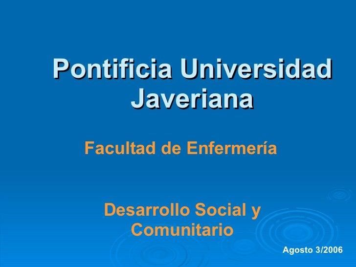 Pontificia Universidad Javeriana Facultad de Enfermería Desarrollo Social y Comunitario Agosto 3/2006