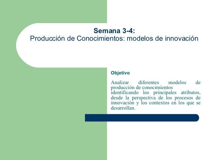 Semana 3-4:   Producción de Conocimientos: modelos de innovación  Objetivo Analizar diferentes modelos de producción de co...