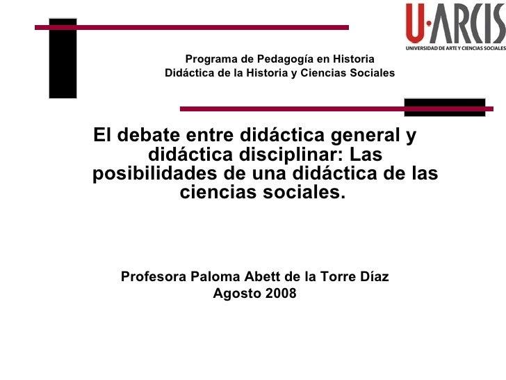 Programa de Pedagogía en Historia Didáctica de la Historia y Ciencias Sociales <ul><li>El debate entre didáctica general y...