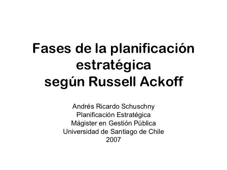 Fases de la planificación estratégica según Russell Ackoff Andrés Ricardo Schuschny Planificación Estratégica Mágister en ...