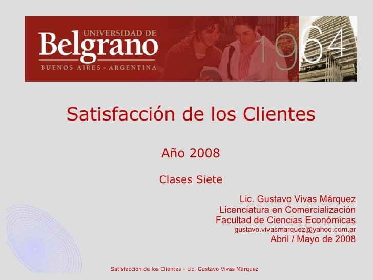 Satisfacción de los Clientes Año 2008 Clases Siete Lic. Gustavo Vivas Márquez Licenciatura en Comercialización Facultad de...