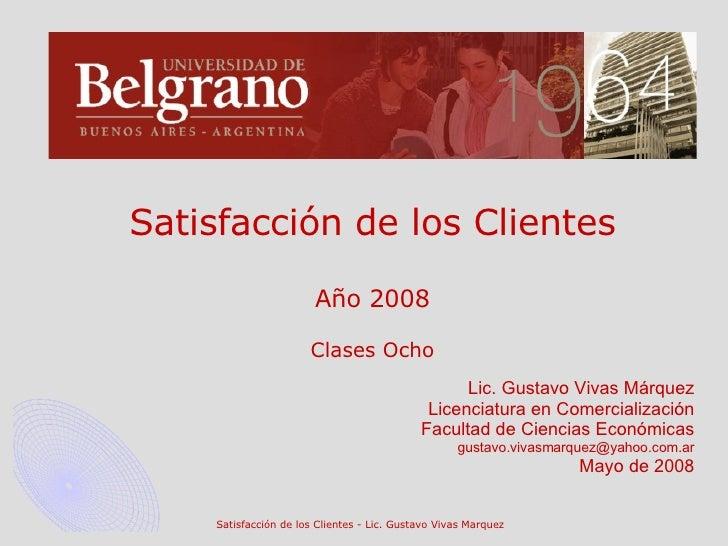 Satisfacción de los Clientes Año 2008 Clases Ocho Lic. Gustavo Vivas Márquez Licenciatura en Comercialización Facultad de ...