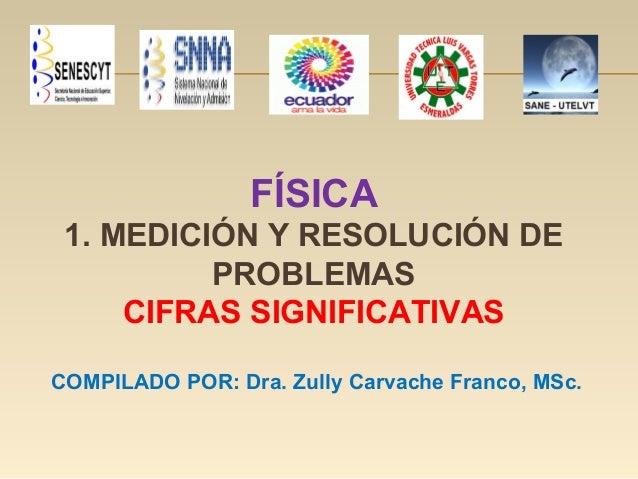 FÍSICA 1. MEDICIÓN Y RESOLUCIÓN DE PROBLEMAS CIFRAS SIGNIFICATIVAS COMPILADO POR: Dra. Zully Carvache Franco, MSc.