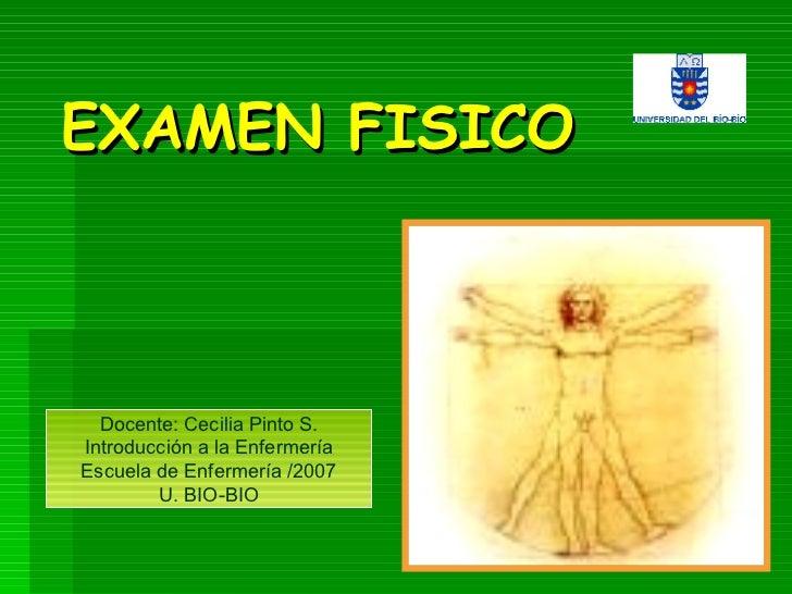 EXAMEN FISICO Docente: Cecilia Pinto S. Introducción a la Enfermería Escuela de Enfermería /2007 U. BIO-BIO