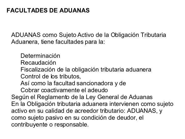 FACULTADES DE ADUANAS <ul><li>ADUANAS como Sujeto Activo de la Obligación Tributaria Aduanera, tiene facultades para la:  ...