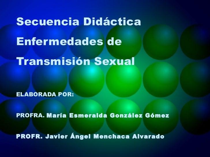 Secuencia Didáctica Enfermedades de Transmisión Sexual ELABORADA POR: PROFRA.  María Esmeralda González Gómez PROFR. Javie...