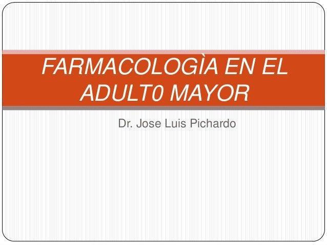 FARMACOLOGÌA EN EL   ADULT0 MAYOR     Dr. Jose Luis Pichardo