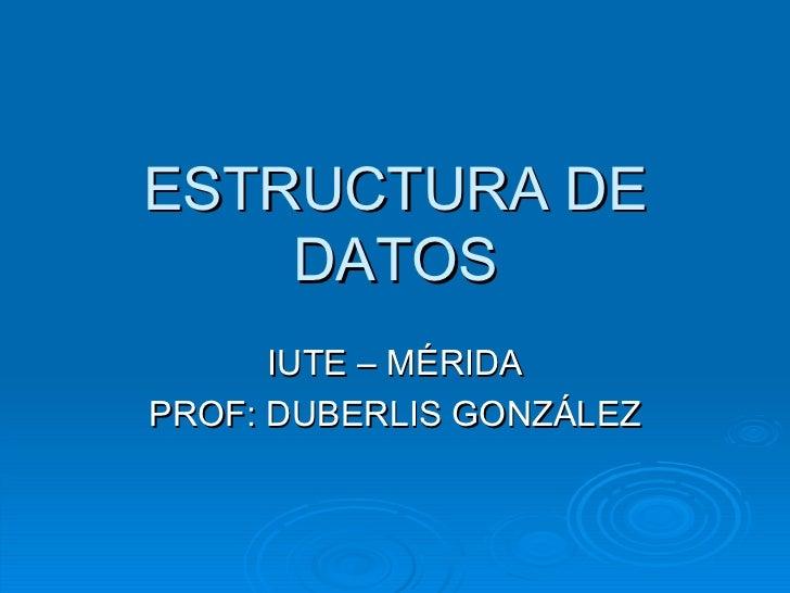 ESTRUCTURA DE DATOS IUTE – MÉRIDA PROF: DUBERLIS GONZÁLEZ