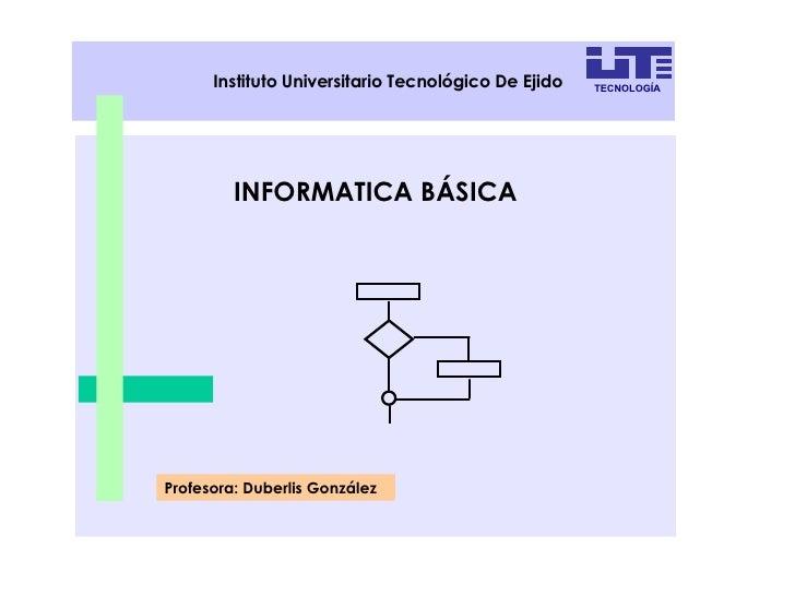 INFORMATICA BÁSICA Profesora: Duberlis González Instituto Universitario Tecnológico De Ejido TECNOLOGÍA
