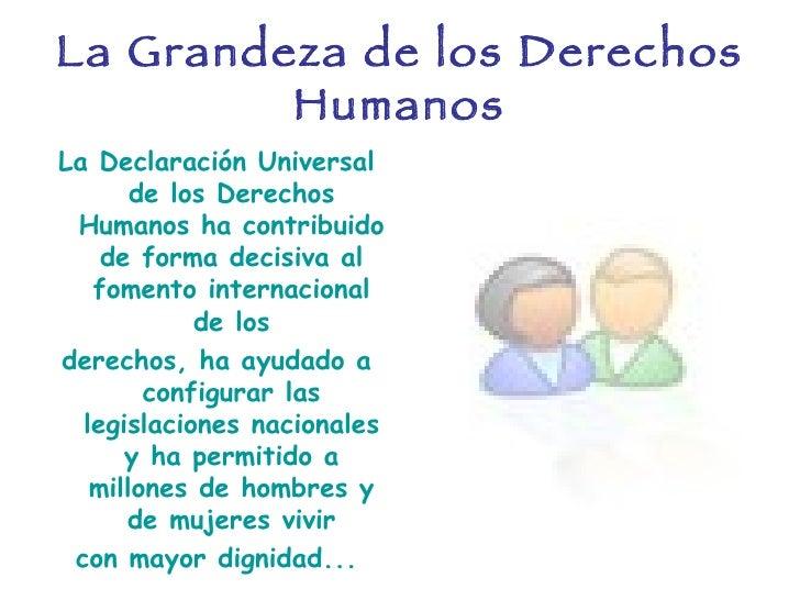 La Grandeza de los Derechos Humanos <ul><li>La Declaración Universal de los Derechos Humanos ha contribuido de forma decis...