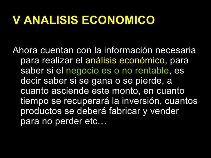 V ANALISIS ECONOMICO <ul><li>Ahora cuentan con la información necesaria para realizar el  análisis económico , para saber ...
