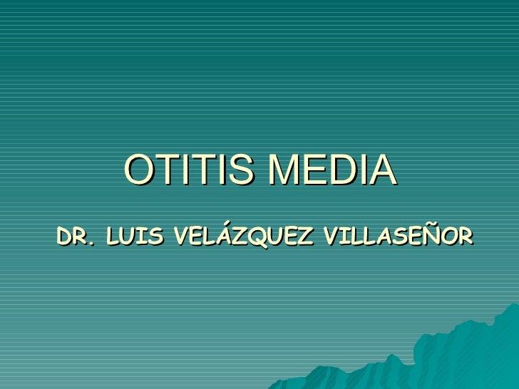 OTITIS MEDIA <ul><ul><li>DR. LUIS VELÁZQUEZ VILLASEÑOR </li></ul></ul>