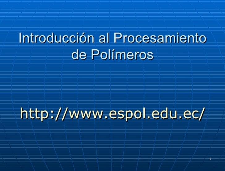 Introducción al Procesamiento de Polímeros http://www.espol.edu.ec/
