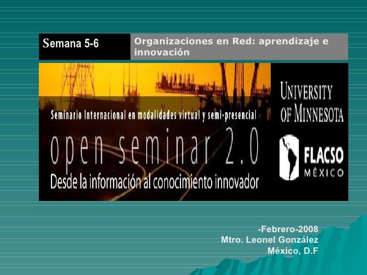 -Febrero-2008 Mtro. Leonel González México, D.F Organizaciones en Red: aprendizaje e innovación   S emana 5-6