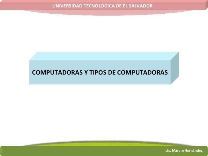 COMPUTADORAS Y TIPOS DE COMPUTADORAS UNIVERSIDAD TECNOLOGICA DE EL SALVADOR Lic. Marvin Hernández
