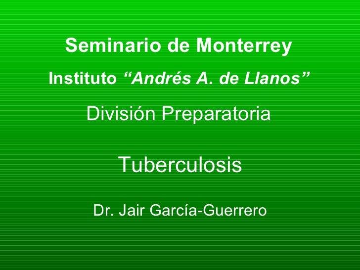 """Tuberculosis Dr. Jair García-Guerrero Seminario de Monterrey Instituto  """"Andrés A. de Llanos"""" División Preparatoria"""