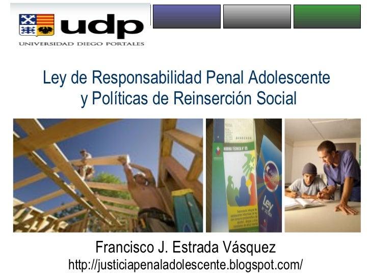 Ley de Responsabilidad Penal Adolescente  y Políticas de Reinserción Social Francisco J. Estrada Vásquez http://justiciape...