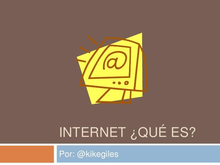 INTERNET ¿QUÉ ES?<br />Por: @kikegiles<br />