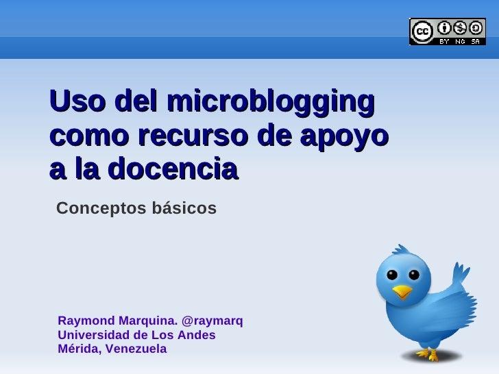 Uso del microblogging como recurso de apoyo a la docencia Conceptos básicos     Raymond Marquina. @raymarq Universidad de ...
