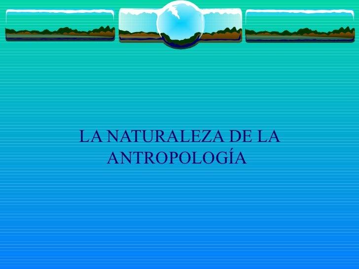 LA NATURALEZA DE LA ANTROPOLOGÍA