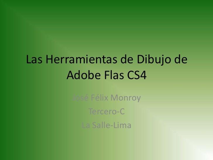 Las Herramientas de Dibujo de       Adobe Flas CS4        José Félix Monroy            Tercero-C          La Salle-Lima