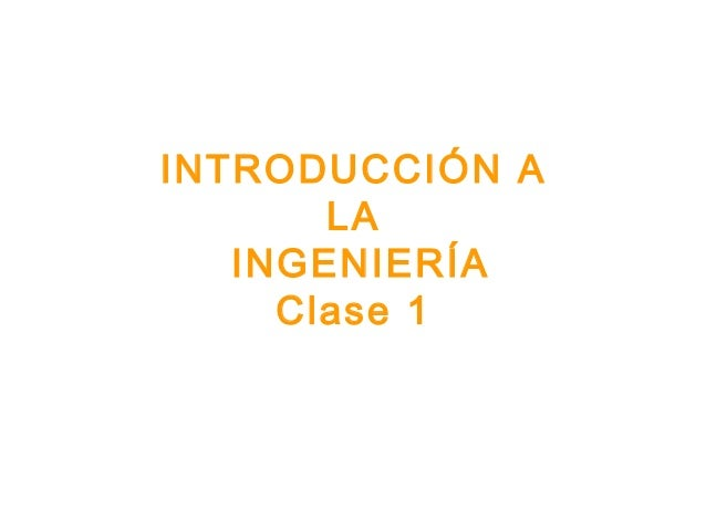 INTRODUCCIÓN A LA INGENIERÍA Clase 1