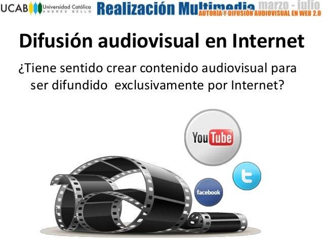 Difusión audiovisual en Internet ¿Tiene sentido crear contenido audiovisual para ser difundido exclusivamente por Internet?