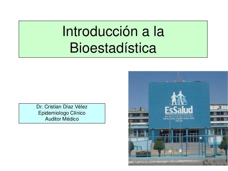 Introducción a la            BioestadísticaDr. Cristian Díaz VélezEpidemiologo Clínico    Auditor Médico