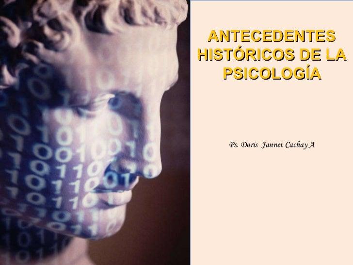 ANTECEDENTES HISTÓRICOS DE LA PSICOLOGÍA Ps. Doris  Jannet Cachay A
