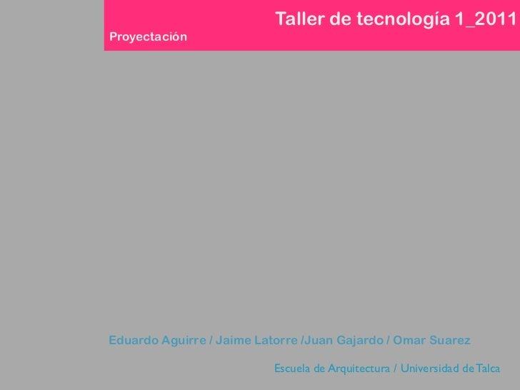Taller de tecnología 1_2011ProyectaciónEduardo Aguirre / Jaime Latorre /Juan Gajardo / Omar Suarez                        ...