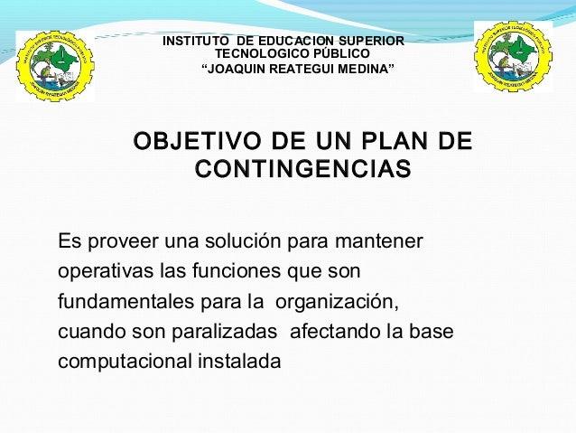 OBJETIVO DE UN PLAN DE CONTINGENCIAS Es proveer una solución para mantener operativas las funciones que son fundamentales ...
